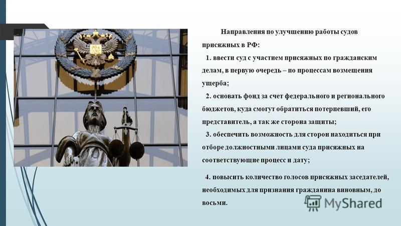 Направления по улучшению работы судов присяжных в РФ: 1. ввести суд с участием присяжных по гражданским делам, в первую очередь – по процессам возмещения ущерба; 2. основать фонд за счет федерального и регионального бюджетов, куда смогут обратиться п