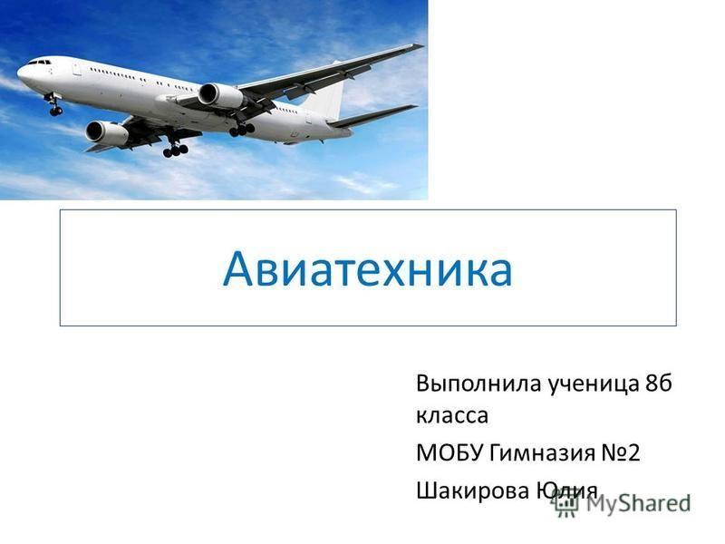 Авиатехника Выполнила ученица 8 б класса МОБУ Гимназия 2 Шакирова Юлия