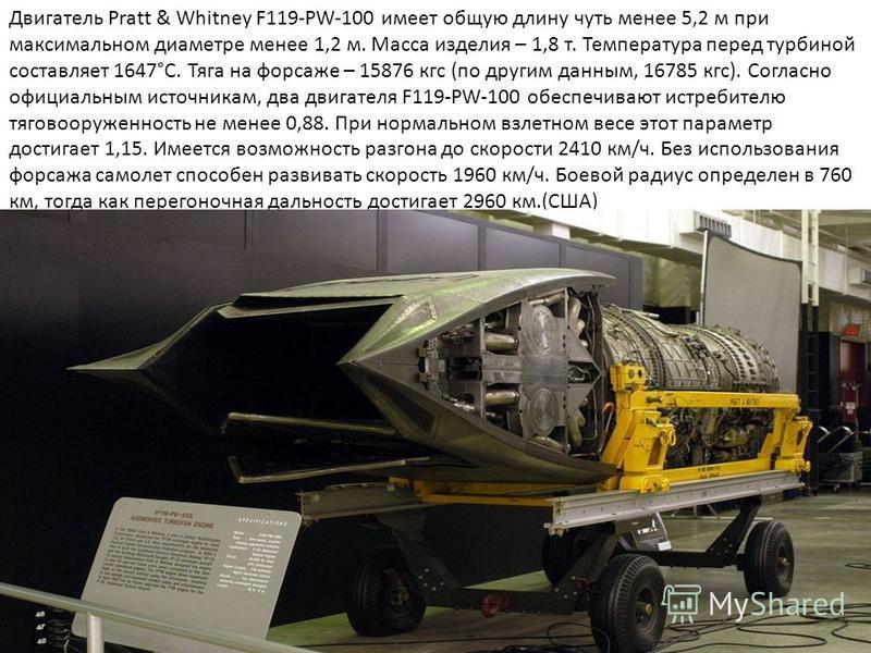 Двигатель Pratt & Whitney F119-PW-100 имеет общую длину чуть менее 5,2 м при максимальном диаметре менее 1,2 м. Масса изделия – 1,8 т. Температура перед турбиной составляет 1647°C. Тяга на форсаже – 15876 кгс (по другим данным, 16785 кгс). Согласно о
