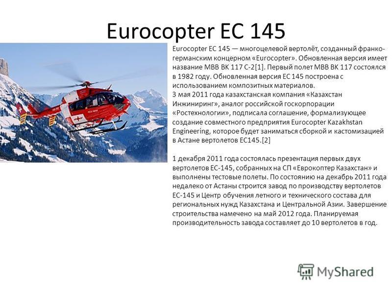 Eurocopter EC 145 Eurocopter EC 145 многоцелевой вертолёт, созданный франко- германским концерном «Eurocopter». Обновленная версия имеет название MBB BK 117 C-2[1]. Первый полет MBB BK 117 состоялся в 1982 году. Обновленная версия ЕС 145 построена с