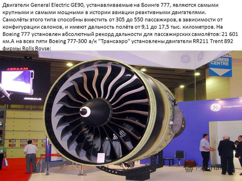 Двигатели General Electric GE90, устанавливаемые на Боинге 777, являются самыми крупными и самыми мощными в истории авиации реактивными двигателями. Самолёты этого типа способны вместить от 305 до 550 пассажиров, в зависимости от конфигурации салонов