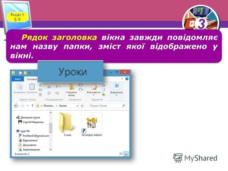 33 Розділ 3 § 9 Рядок заголовка вікна завжди повідомляє нам назву папки, зміст якої відображено у вікні.