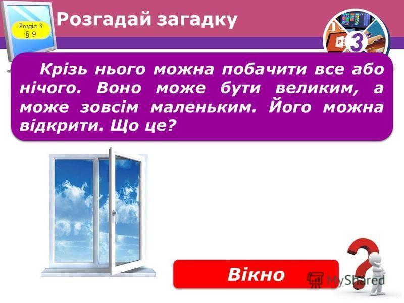 33 Розгадай загадку Розділ 3 § 9 Крізь нього можна побачити все або нічого. Воно може бути великим, а може зовсім маленьким. Його можна відкрити. Що це? Вікно