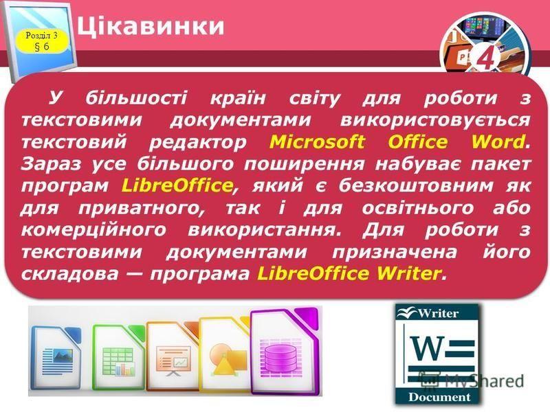 4 Цікавинки Розділ 3 § 6 У більшості країн світу для роботи з текстовими документами використовується текстовий редактор Місrosoft Оfficе Word. Зараз усе більшого поширення набуває пакет програм LibreOffice, який є безкоштовним як для приватного, так