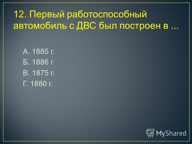 12. Первый работоспособный автомобиль с ДВС был построен в... А. 1885 г. Б. 1886 г В. 1875 г. Г. 1880 г.