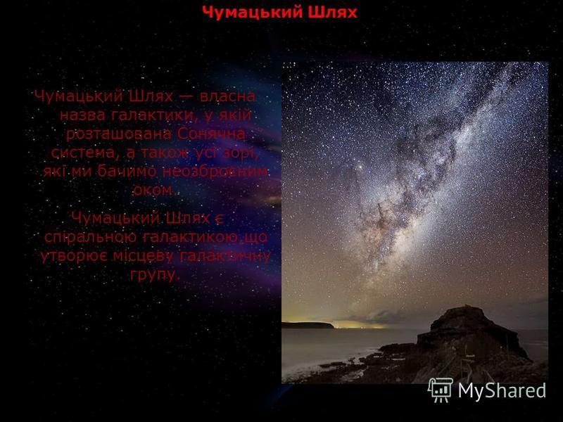 Чумацький Шлях Чумацький Шлях власна назва галактики, у якій розташована Сонячна система, а також усі зорі, які ми бачимо неозброєним оком. Чумацький Шлях є спіральною галактикою,що утворює місцеву галактичну групу.