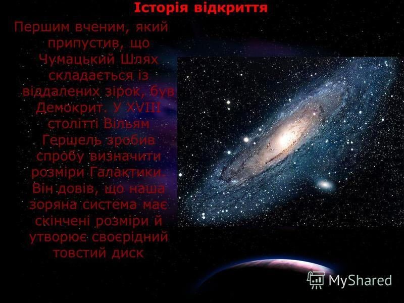 Історія відкриття Першим вченим, який припустив, що Чумацький Шлях складається із віддалених зірок, був Демокрит. У XVIII столітті Вільям Гершель зробив спробу визначити розміри Галактики. Він довів, що наша зоряна система має скінчені розміри й утво