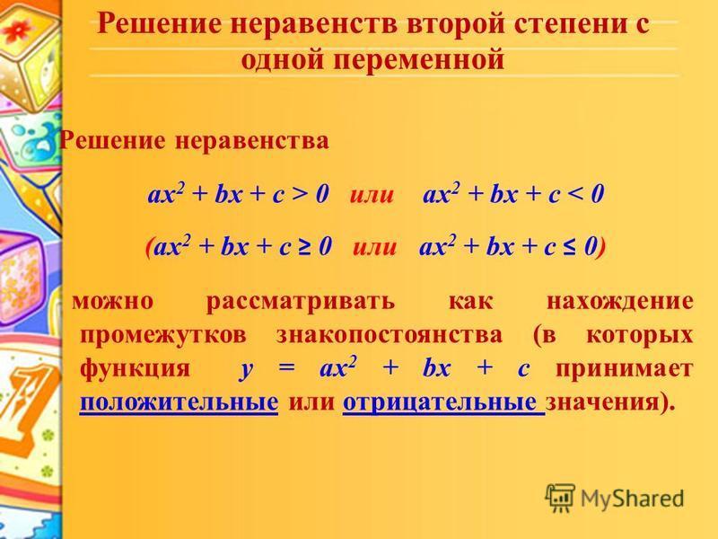 Решение неравенств второй степени с одной переменной Решение неравенства ax 2 + bx + c > 0 или ax 2 + bx + c < 0 (ax 2 + bx + c 0 или ax 2 + bx + c 0) можно рассматривать как нахождение промежутков знакопостоянства (в которых функция y = ax 2 + bx +