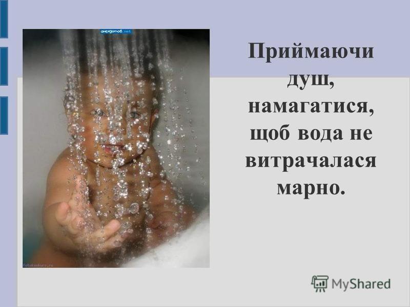 Приймаючи душ, намагатися, щоб вода не витрачалася марно.