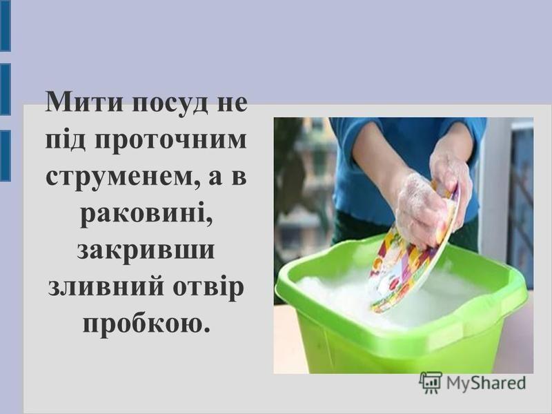 Мити посуд не під проточним струменем, а в раковині, закривши зливний отвір пробкою.