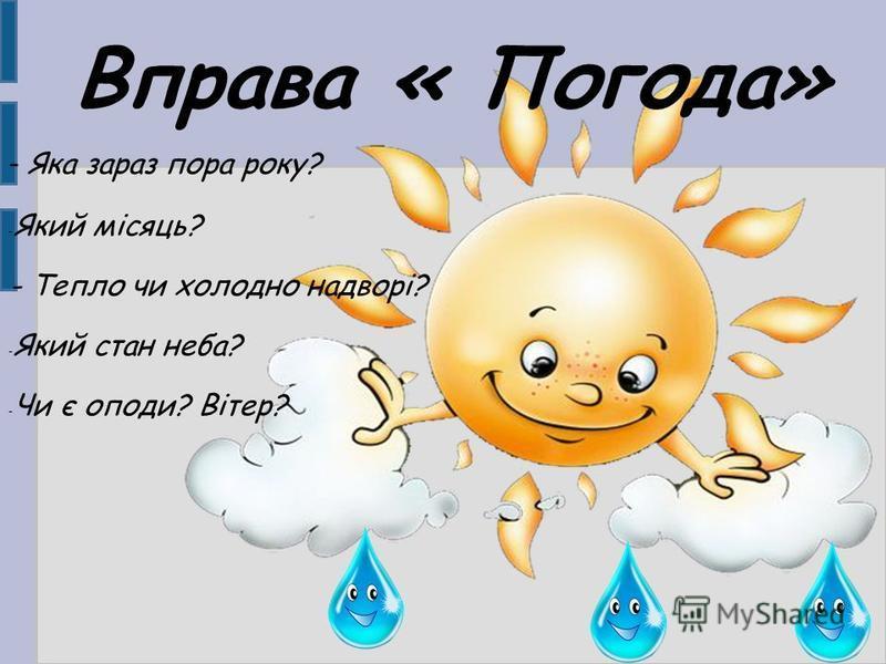 Вправа « Погода» - Яка зараз пора року? - Який місяць? - Тепло чи холодно надворі? - Який стан неба? - Чи є оподи? Вітер?