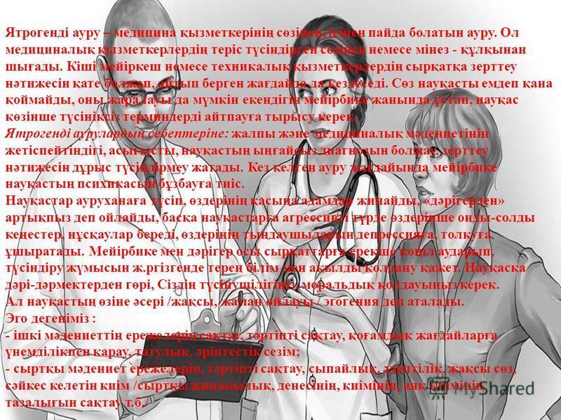 Ятрогенді ауру – медицина қызметкерінің сөзінен, ісінен пайда болатын ауру. Ол медициналық қызметкерлердің теріс түсіндірген сөзінен немесе мінез - құлқынан шығады. Кіші мейіркеш немесе техникалық қызметкерлердің сырқатқа зерттеу нәтижесін қате болжа