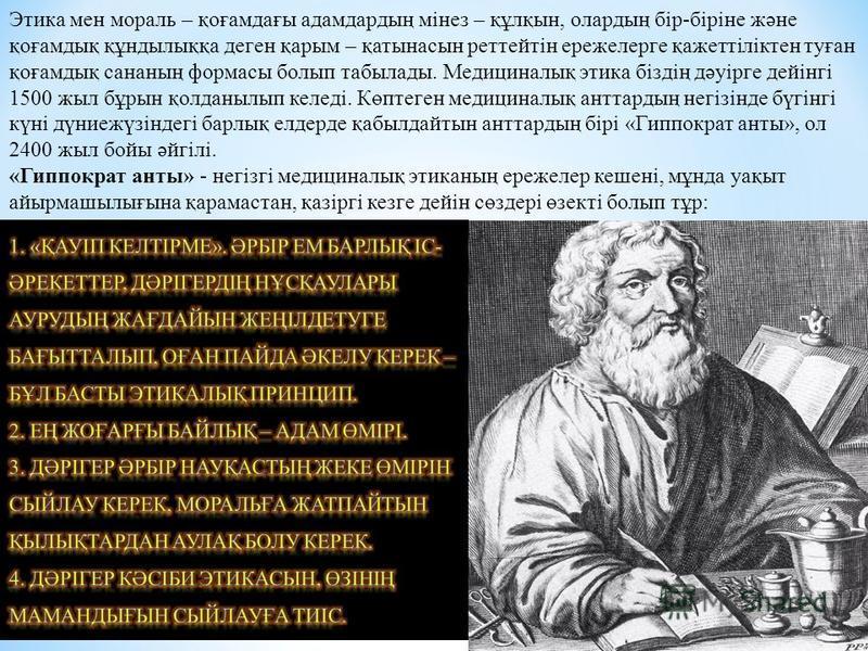 Этика мен мораль – қоғамдағы адамдардың мінез – құлқын, олардың бір-біріне және қоғамдық құндылыққа деген қарым – қатынасын реттейтін ережелерге қажеттіліктен туған қоғамдық сананың формасы болып табылады. Медициналық этика біздің дәуірге дейінгі 150