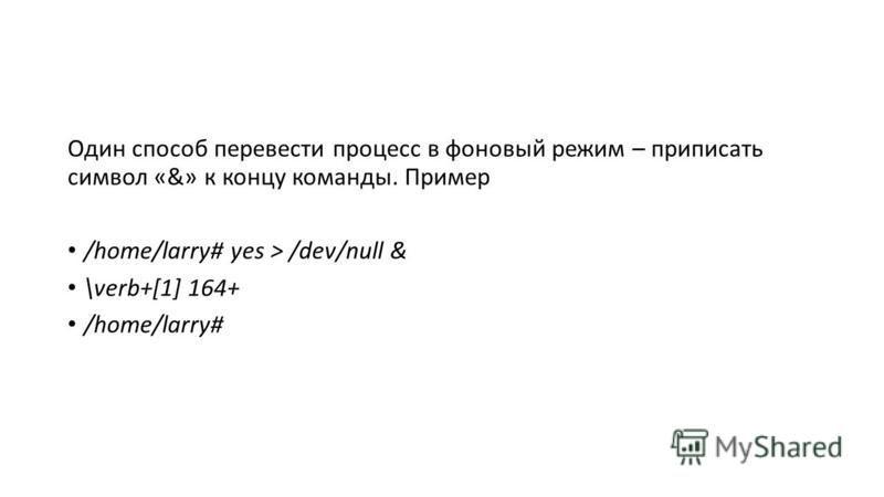 Один способ перевести процесс в фоновый режим – приписать символ «&» к концу команды. Пример /home/larry# yes > /dev/null & \verb+[1] 164+ /home/larry#