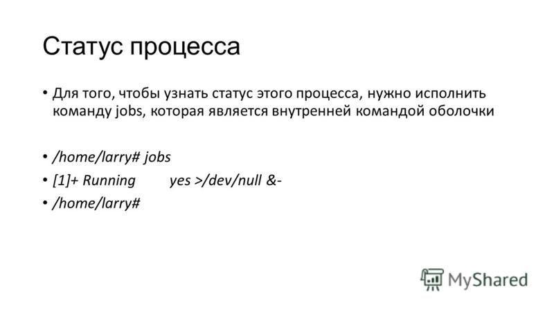 Статус процесса Для того, чтобы узнать статус этого процесса, нужно исполнить команду jobs, которая является внутренней командой оболочки /home/larry# jobs [1]+ Running yes >/dev/null &- /home/larry#