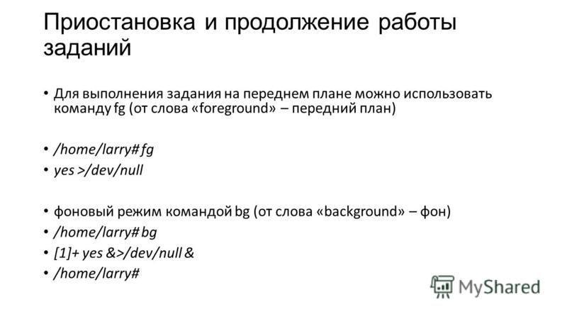 Приостановка и продолжение работы заданий Для выполнения задания на переднем плане можно использовать команду fg (от слова «foreground» – передний план) /home/larry# fg yes >/dev/null фоновый режим командой bg (от слова «background» – фон) /home/larr