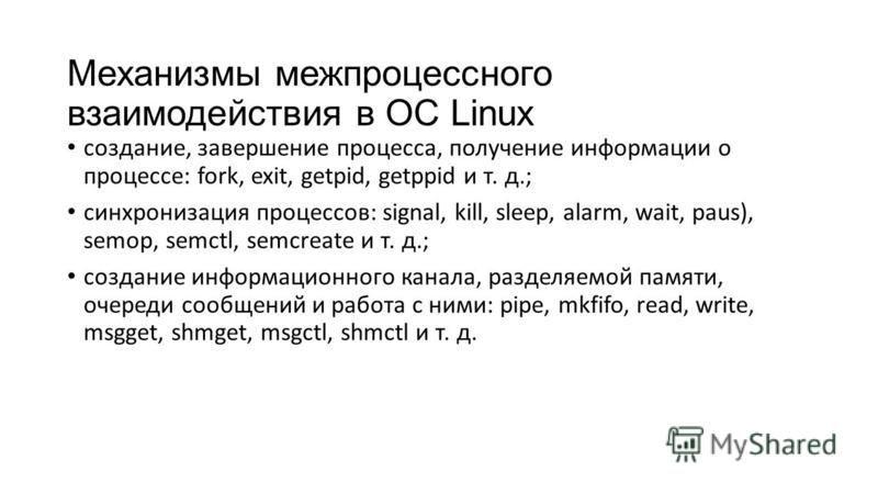 Механизмы межпроцессного взаимодействия в ОС Linux создание, завершение процесса, получение информации о процессе: fork, exit, getpid, getppid и т. д.; синхронизация процессов: signal, kill, sleep, alarm, wait, paus), semop, semctl, semcreate и т. д.
