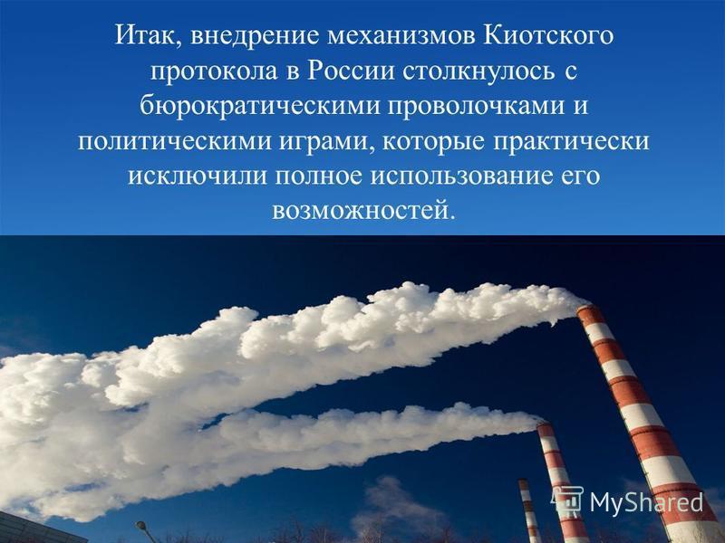 Итак, внедрение механизмов Киотского протокола в России столкнулось с бюрократическими проволочками и политическими играми, которые практически исключили полное использование его возможностей.