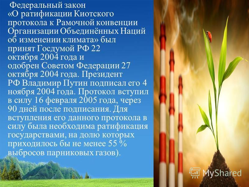 Федеральный закон «О ратификации Киотского протокола к Рамочной конвенции Организации Объединённых Наций об изменении климата» был принят Госдумой РФ 22 октября 2004 года и одобрен Советом Федерации 27 октября 2004 года. Президент РФ Владимир Путин п