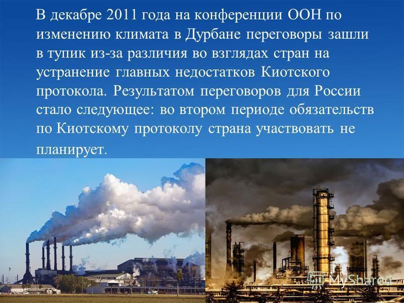 В декабре 2011 года на конференции ООН по изменению климата в Дурбане переговоры зашли в тупик из-за различия во взглядах стран на устранение главных недостатков Киотского протокола. Результатом переговоров для России стало следующее: во втором перио