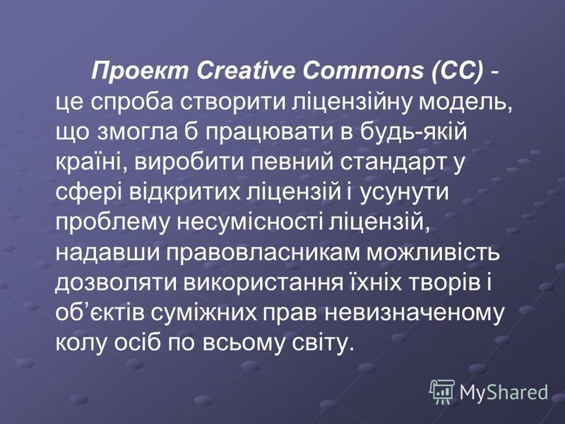 Проект Creative Commons (CС) - це спроба створити ліцензійну модель, що змогла б працювати в будь-якій країні, виробити певний стандарт у сфері відкритих ліцензій і усунути проблему несумісності ліцензій, надавши правовласникам можливість дозволяти в