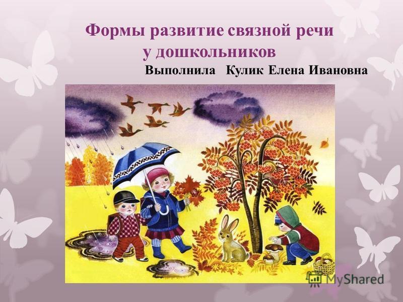 Формы развитие связной речи у дошкольников Выполнила Кулик Елена Ивановна