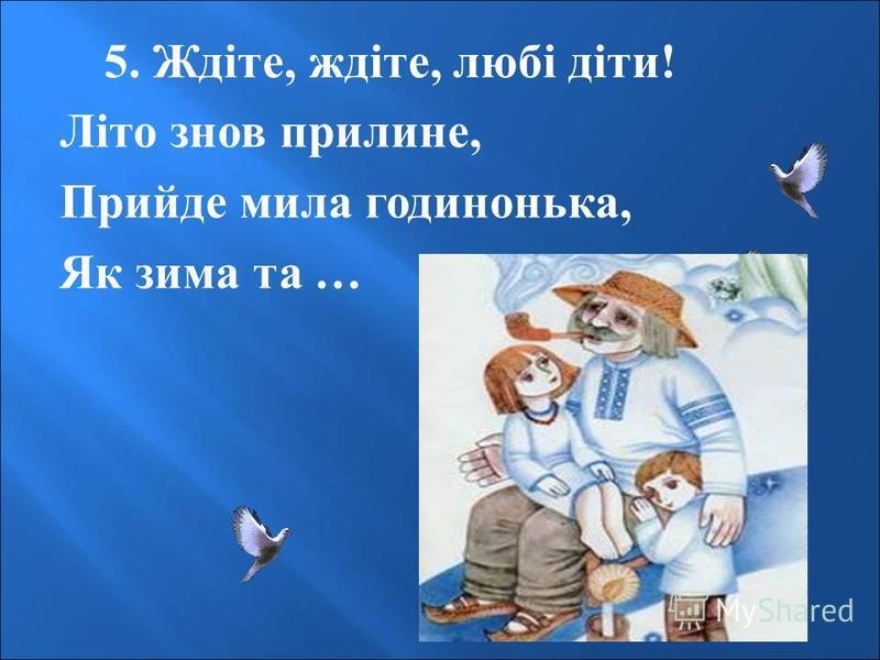 5. Ждіте, ждіте, любі діти ! Літо знов прилине, Прийде мила годинонька, Як зима та …
