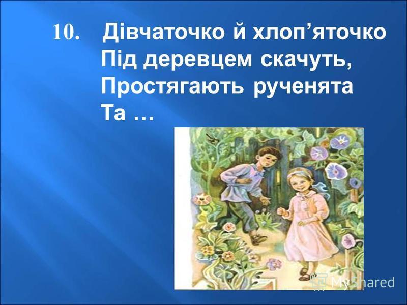 10. Дівчаточко й хлопяточко Під деревцем скачуть, Простягають рученята Та …