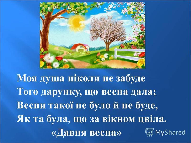Моя душа ніколи не забуде Того дарунку, що весна дала; Весни такої не було й не буде, Як та була, що за вікном цвіла. «Давня весна»