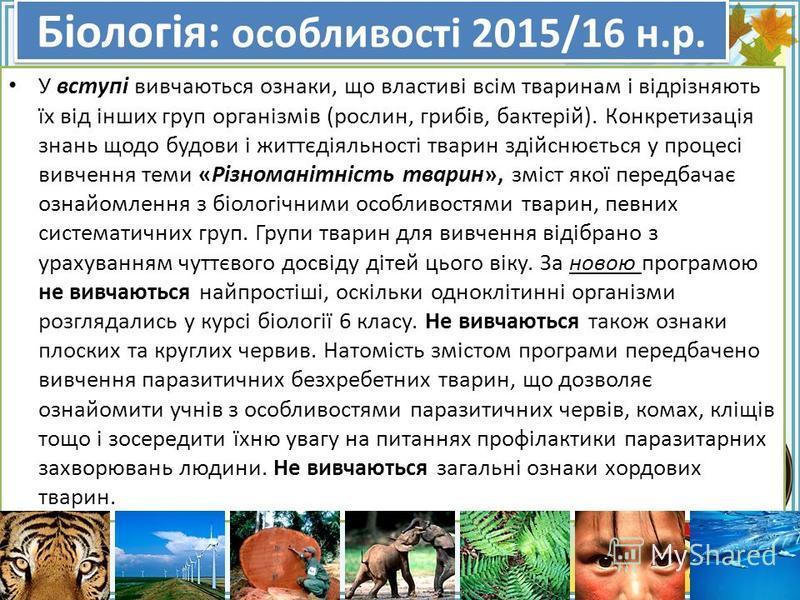 FokinaLida.75@mail.ru Біологія: особливості 2015/16 н.р. У вступі вивчаються ознаки, що властиві всім тваринам і відрізняють їх від інших груп організмів (рослин, грибів, бактерій). Конкретизація знань щодо будови і життєдіяльності тварин здійснюєтьс
