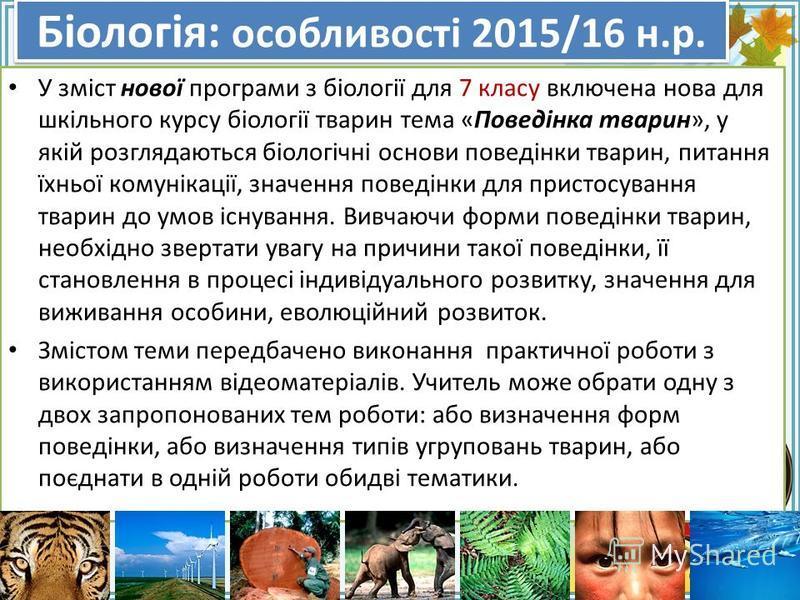 FokinaLida.75@mail.ru Біологія: особливості 2015/16 н.р. У зміст нової програми з біології для 7 класу включена нова для шкільного курсу біології тварин тема «Поведінка тварин», у якій розглядаються біологічні основи поведінки тварин, питання їхньої