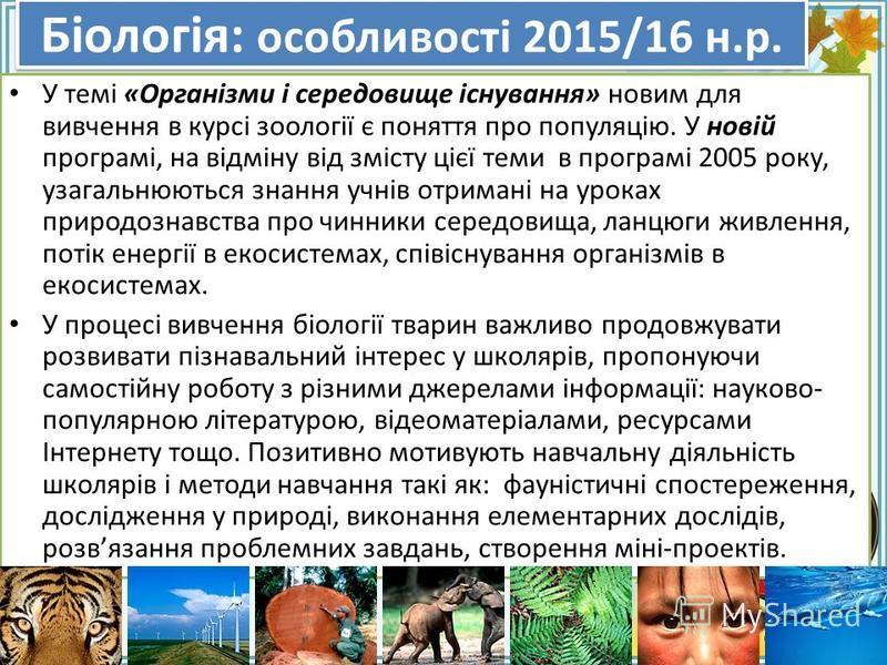 FokinaLida.75@mail.ru Біологія: особливості 2015/16 н.р. У темі «Організми і середовище існування» новим для вивчення в курсі зоології є поняття про популяцію. У новій програмі, на відміну від змісту цієї теми в програмі 2005 року, узагальнюються зна