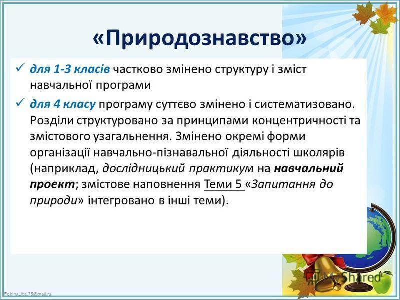 FokinaLida.75@mail.ru «Природознавство» для 1-3 класів частково змінено структуру і зміст навчальної програми для 4 класу програму суттєво змінено і систематизовано. Розділи структуровано за принципами концентричності та змістового узагальнення. Змін