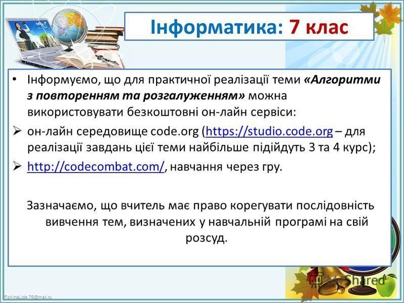 FokinaLida.75@mail.ru Інформатика: 7 клас Інформуємо, що для практичної реалізації теми «Алгоритми з повторенням та розгалуженням» можна використовувати безкоштовні он-лайн сервіси: он-лайн середовище code.org (https://studio.code.org – для реалізаці