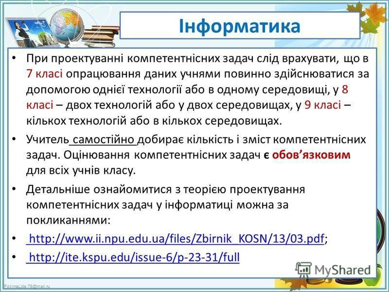 FokinaLida.75@mail.ru Інформатика При проектуванні компетентнісних задач слід врахувати, що в 7 класі опрацювання даних учнями повинно здійснюватися за допомогою однієї технології або в одному середовищі, у 8 класі – двох технологій або у двох середо