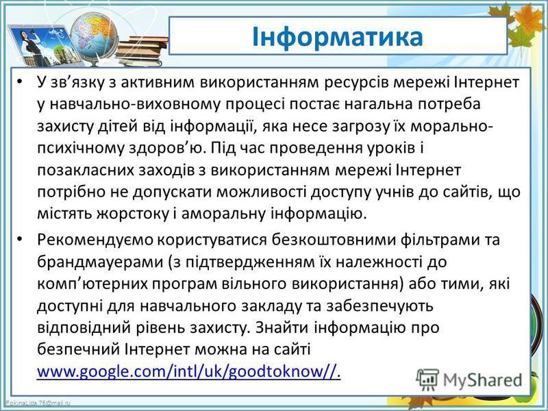 FokinaLida.75@mail.ru Інформатика У звязку з активним використанням ресурсів мережі Інтернет у навчально-виховному процесі постає нагальна потреба захисту дітей від інформації, яка несе загрозу їх морально- психічному здоровю. Під час проведення урок