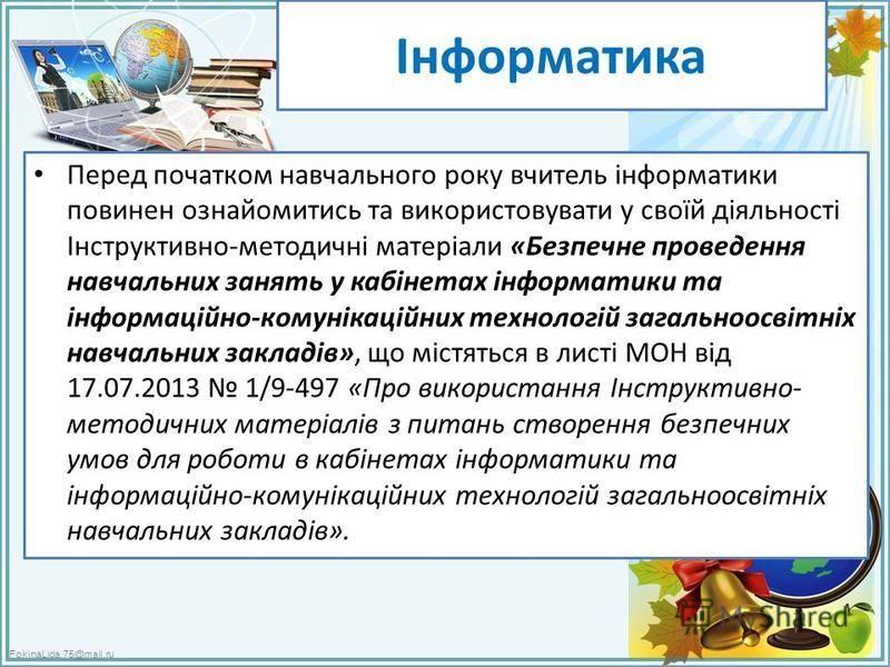 FokinaLida.75@mail.ru Інформатика Перед початком навчального року вчитель інформатики повинен ознайомитись та використовувати у своїй діяльності Інструктивно-методичні матеріали «Безпечне проведення навчальних занять у кабінетах інформатики та інформ