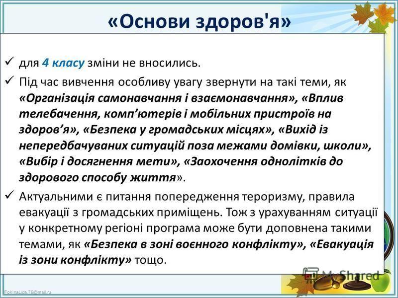 FokinaLida.75@mail.ru «Основи здоров'я» для 4 класу зміни не вносились. Під час вивчення особливу увагу звернути на такі теми, як «Організація самонавчання і взаємонавчання», «Вплив телебачення, компютерів і мобільних пристроїв на здоровя», «Безпека