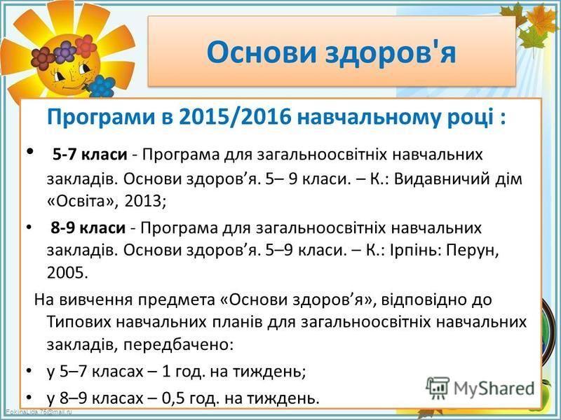 FokinaLida.75@mail.ru Основи здоров'я Програми в 2015/2016 навчальному році : 5-7 класи - Програма для загальноосвітніх навчальних закладів. Основи здоровя. 5– 9 класи. – К.: Видавничий дім «Освіта», 2013; 8-9 класи - Програма для загальноосвітніх на