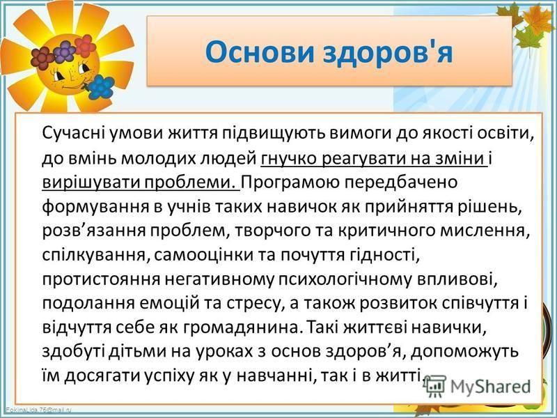 FokinaLida.75@mail.ru Основи здоров'я Сучасні умови життя підвищують вимоги до якості освіти, до вмінь молодих людей гнучко реагувати на зміни і вирішувати проблеми. Програмою передбачено формування в учнів таких навичок як прийняття рішень, розвязан