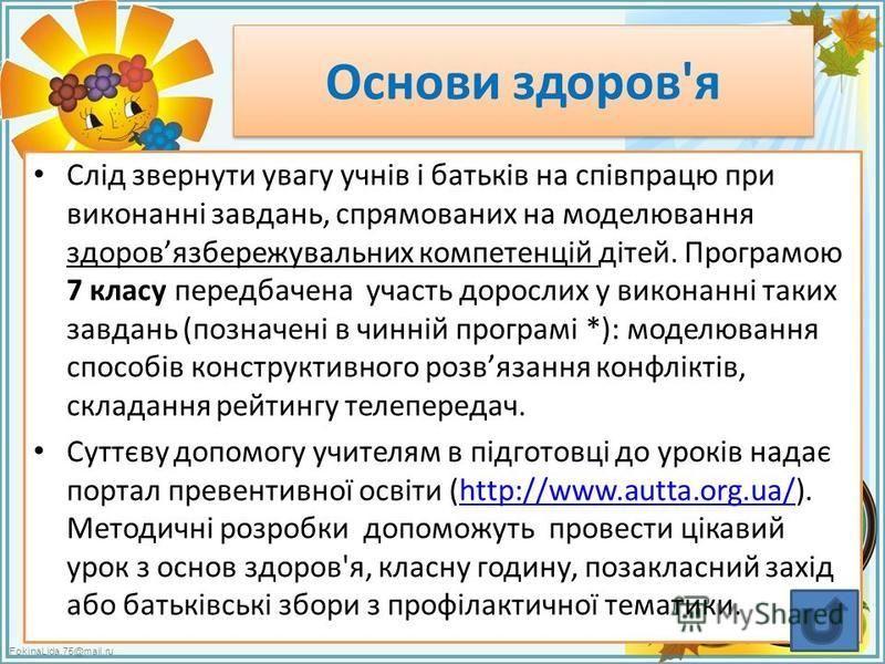 FokinaLida.75@mail.ru Основи здоров'я Слід звернути увагу учнів і батьків на співпрацю при виконанні завдань, спрямованих на моделювання здоровязбережувальних компетенцій дітей. Програмою 7 класу передбачена участь дорослих у виконанні таких завдань
