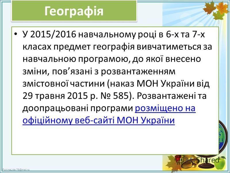 FokinaLida.75@mail.ru Географія У 2015/2016 навчальному році в 6-х та 7-х класах предмет географія вивчатиметься за навчальною програмою, до якої внесено зміни, повязані з розвантаженням змістовної частини (наказ МОН України від 29 травня 2015 р. 585