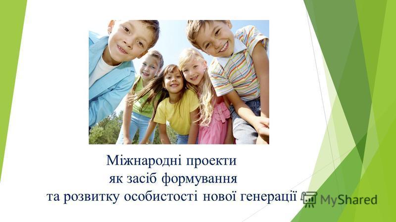 Міжнародні проекти як засіб формування та розвитку особистості нової генерації