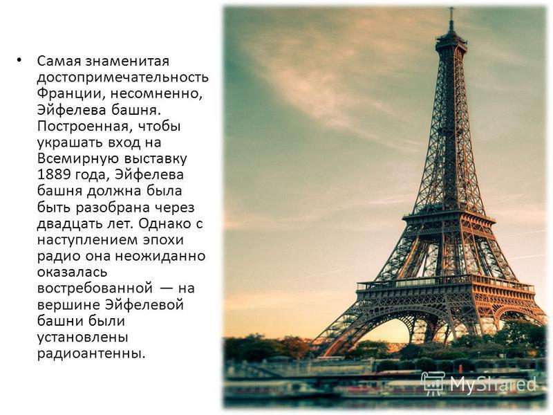 Самая знаменитая достопримечательность Франции, несомненно, Эйфелева башня. Построенная, чтобы украшать вход на Всемирную выставку 1889 года, Эйфелева башня должна была быть разобрана через двадцать лет. Однако с наступлением эпохи радио она неожидан