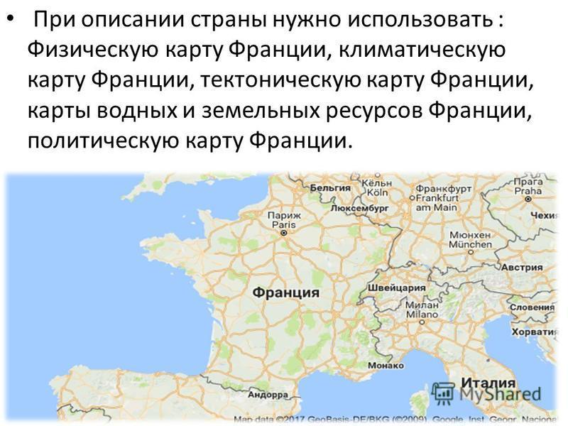 При описании страны нужно использовать : Физическую карту Франции, климатическую карту Франции, тектоническую карту Франции, карты водных и земельных ресурсов Франции, политическую карту Франции.