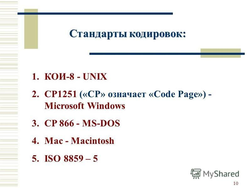 10 1.КОИ-8 - UNIX 2.CP1251 («CP» означает «Code Page») - Microsoft Windows 3. CP 866 - MS-DOS 4. Mac - Macintosh 5. ISO 8859 – 5 Стандарты кодировок: