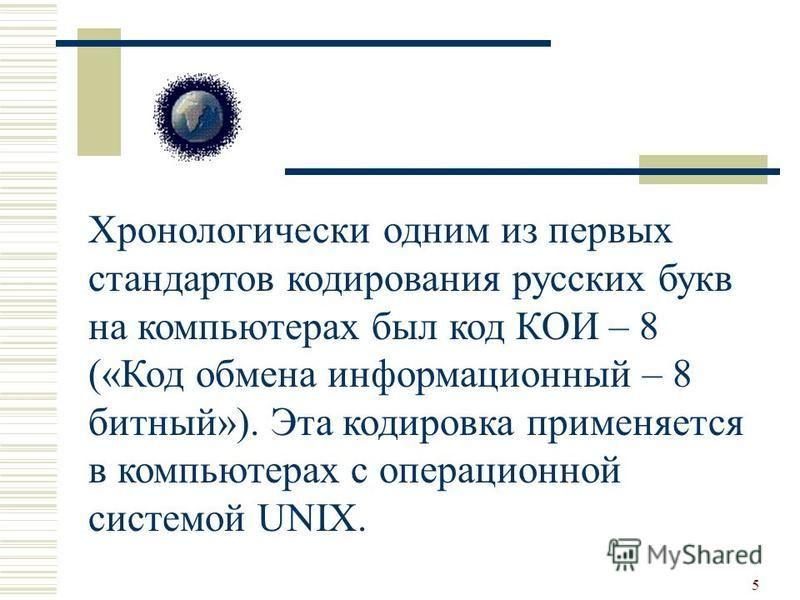 5 Хронологически одним из первых стандартов кодирования русских букв на компьютерах был код КОИ – 8 («Код обмена информационный – 8 битный»). Эта кодировка применяется в компьютерах с операционной системой UNIX.