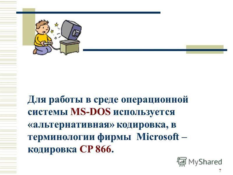 7 Для работы в среде операционной системы MS-DOS используется «альтернативная» кодировка, в терминологии фирмы Microsoft – кодировка CP 866.