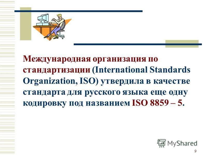 9 Международная организация по стандартизации (International Standards Organization, ISO) утвердила в качестве стандарта для русского языка еще одну кодировку под названием ISO 8859 – 5.