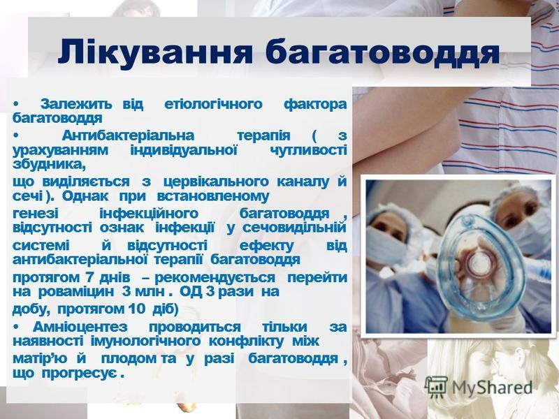 Лікування багатоводдя Залежить від етіологічного фактора багатоводдя Антибактеріальна терапія ( з урахуванням індивідуальної чутливості збудника, що виділяється з цервікального каналу й сечі ). Однак при встановленому генезі інфекційного багатоводдя,